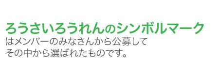 ろうさいろうれんのシンボルマークはメンバーのみなさんから公募してその中から選ばれたものです。