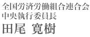 全国労済労働組合連合会 中央執行委員長 田尾 寛樹